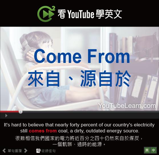 「來自、源自於」- Come From