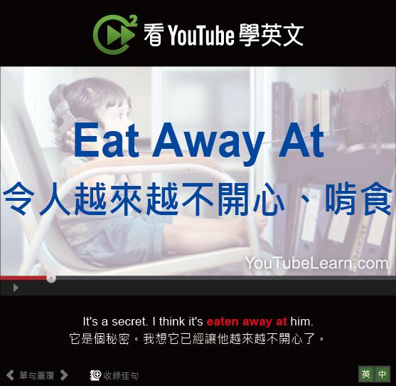 「令人越來越不開心、啃食」- Eat Away At