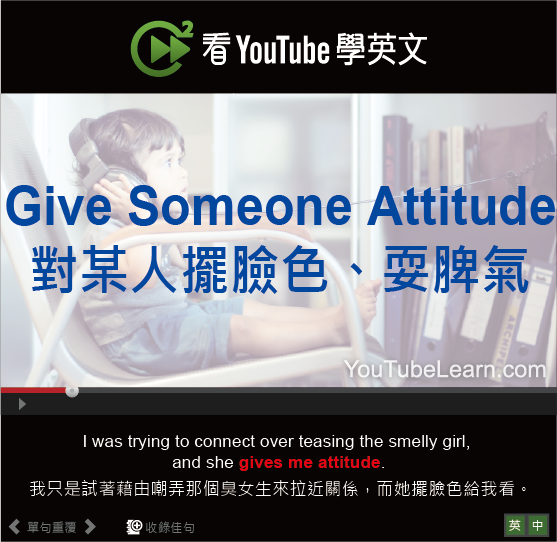 「對某人擺臉色、耍脾氣」-  Give Someone Attitude
