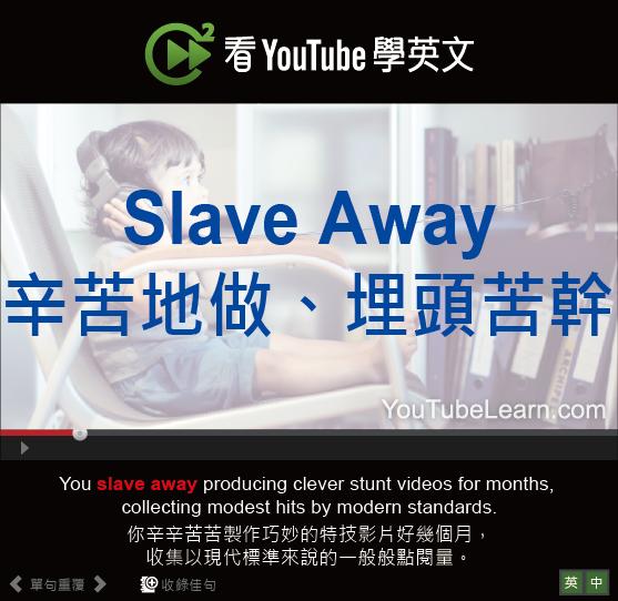 「辛苦地做、埋頭苦幹」- Slave Away