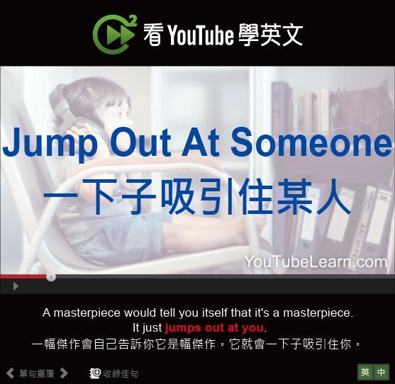 「一下子吸引住某人」- Jump Out At Someone