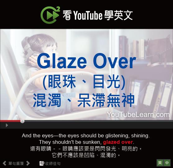 「(眼珠、目光)混濁、呆滯無神」- Glaze Over