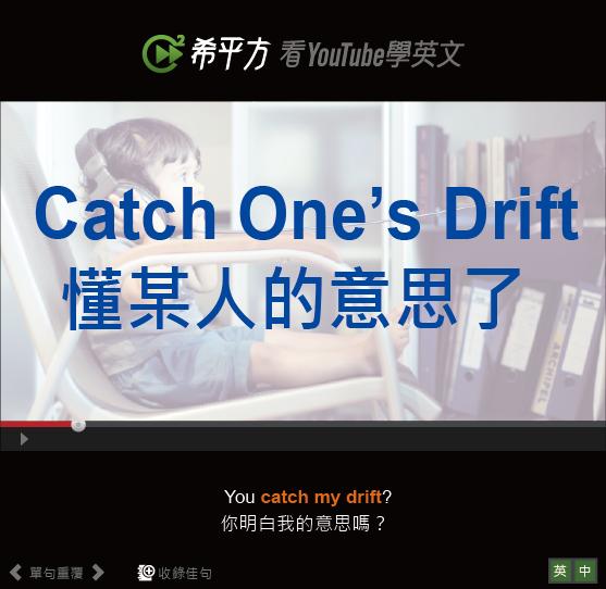 「懂某人的意思了」- Catch One's Drift