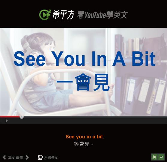 「一會見」- See You In A Bit