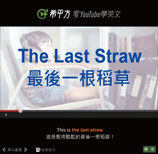 「最後一根稻草、使人最終崩潰的一擊」- The Last Straw