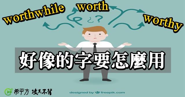 外表很像,用法不一樣!『worth、worthy、worthwhile』怎麼用?