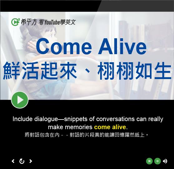 「鮮活起來、栩栩如生」- Come Alive
