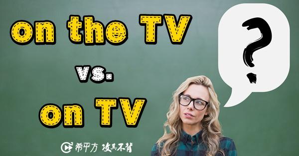 【老師救救我】容易混淆的英文片語!on TV 與 on the TV 差在哪裡?