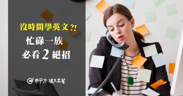 【學好英文密技】沒時間學英文,又想隨口說出流利英文?忙碌一族看這裡!