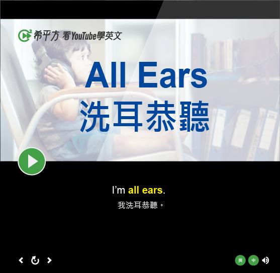「洗耳恭聽」- All Ears