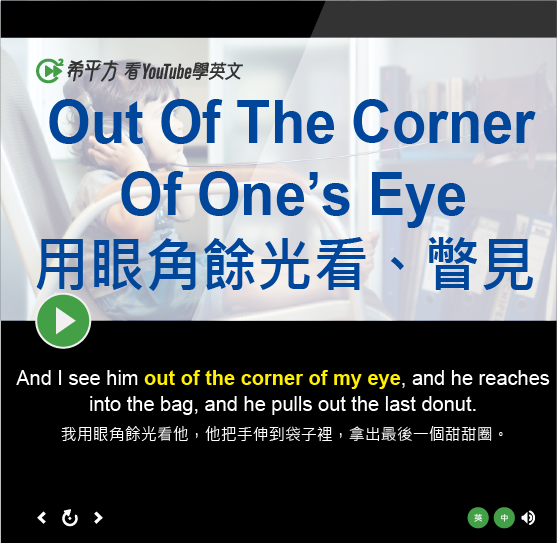 「用眼角餘光看、瞥見」- Out Of The Corner Of One's Eye