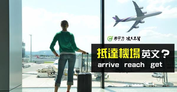 【多益高分達人】旅遊英文!『我抵達機場了』動詞要用哪個:arrive、reach、get?