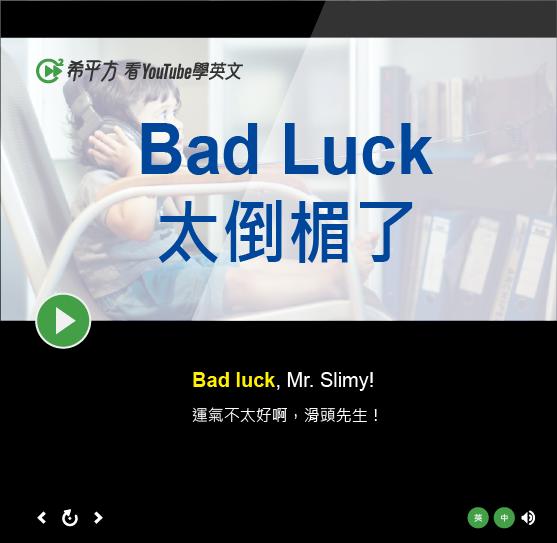 「太倒楣了」- Bad Luck