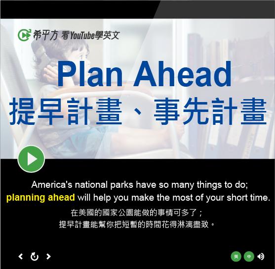 「提早計畫、事先計畫」- Plan Ahead