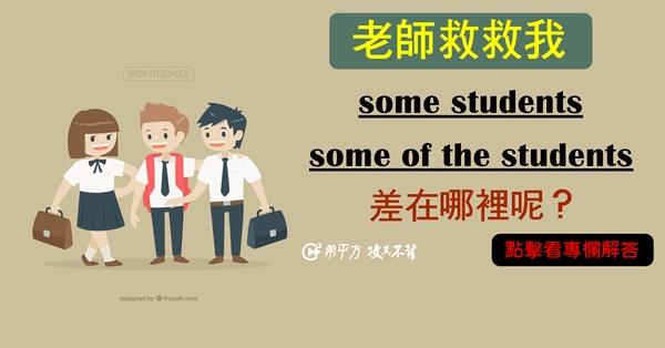 【老師救救我】some students 跟 some of the students 有差嗎?