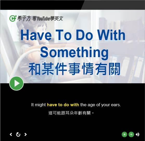 「和某件事情有關」- Have To Do With Something