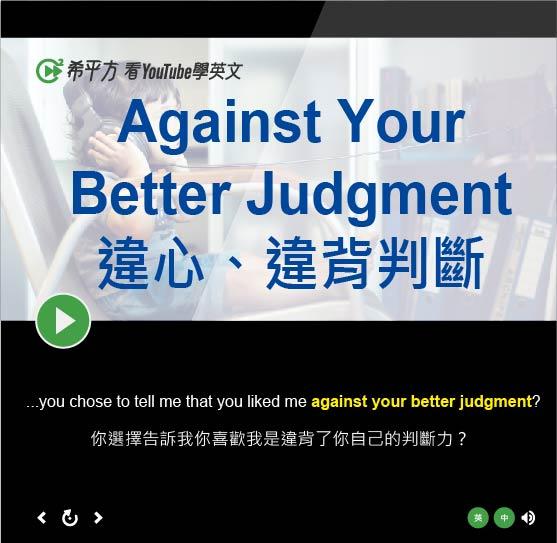 「違心、違背判斷」- Against Your Better Judgment