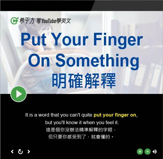 「明確指出、明確解釋」- Put Your Finger On Something