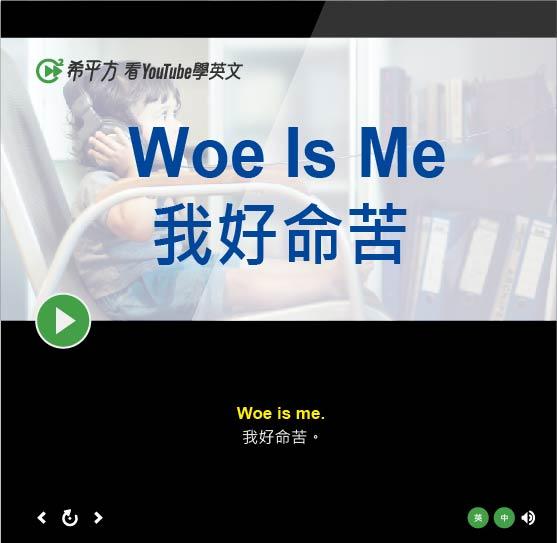 「我好命苦、我好可憐」- Woe Is Me