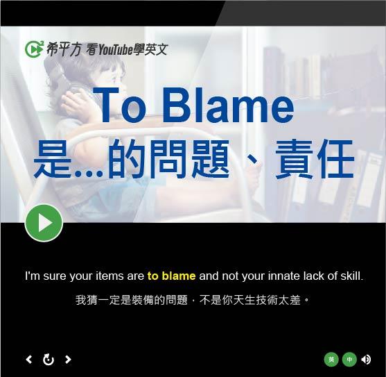 「是...的問題、責任」- To Blame