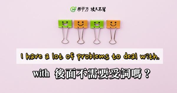 【老師救救我】I have a lot of problems to deal with. 為什麼 with 後面沒有東西?