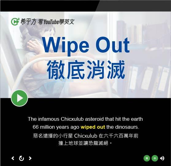「徹底消滅、讓...滅絕」- Wipe Out