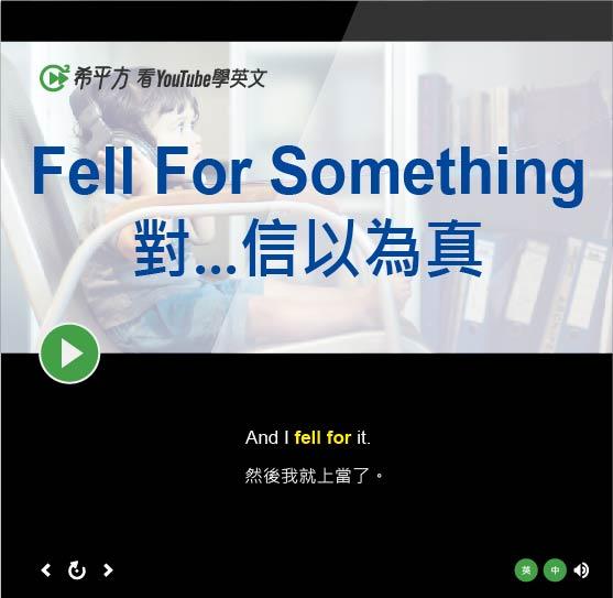 「對...信以為真、上當」- Fell For Something