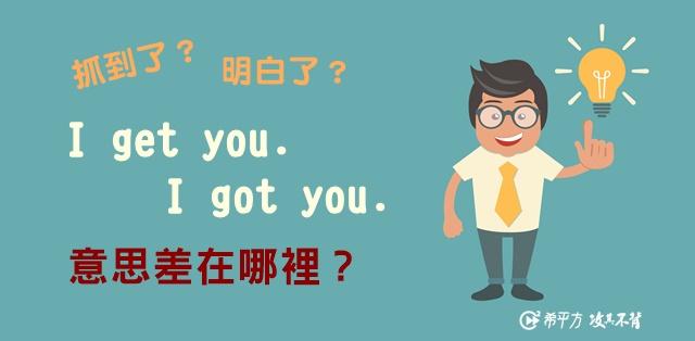 看似簡單其實一點都不簡單:『I get you』與『I got you』的異與同!