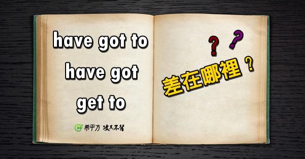 【老師救救我】have got to 與 get to 的差別?!
