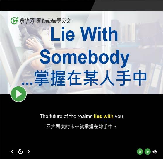 「...是某人的責任、...掌握在某人手中」- Lie With Somebody