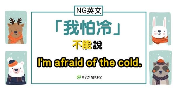 『我很怕冷』其實不是 I'm afraid of the cold.?!