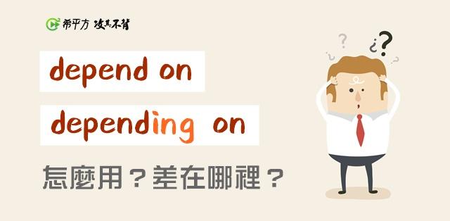 【老師救救我】depend on 跟 depending on 到底差在哪裡?