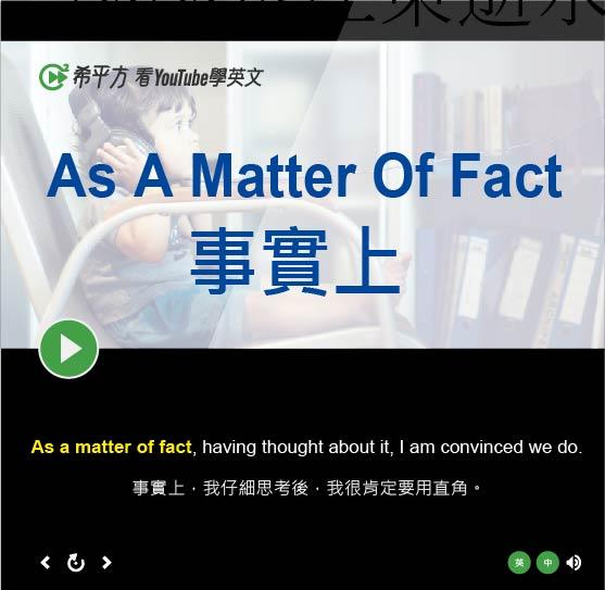 「事實上」- As A Matter Of Fact