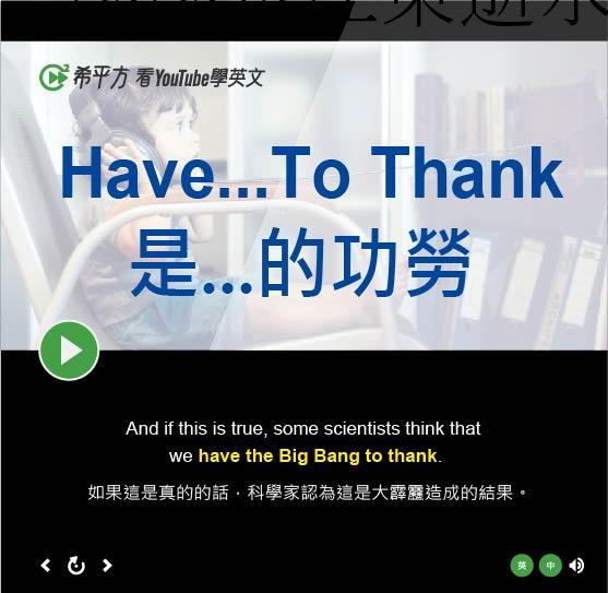 「是...的功勞、結果」- Have...To Thank