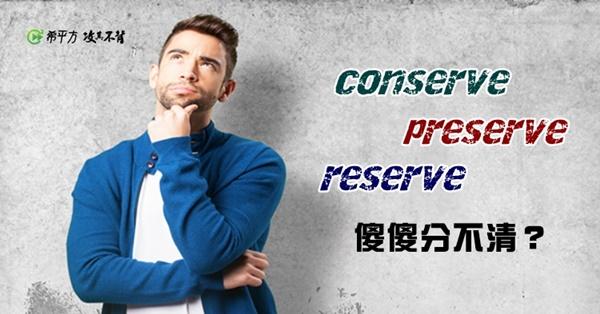 conserve、preserve、reserve,中文傻傻分不清?