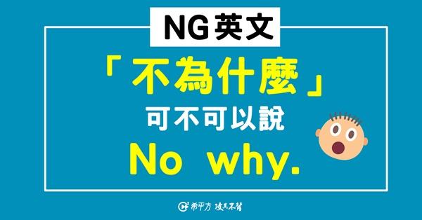 【NG 英文】原來『沒有為什麼』不能說『No why.』!