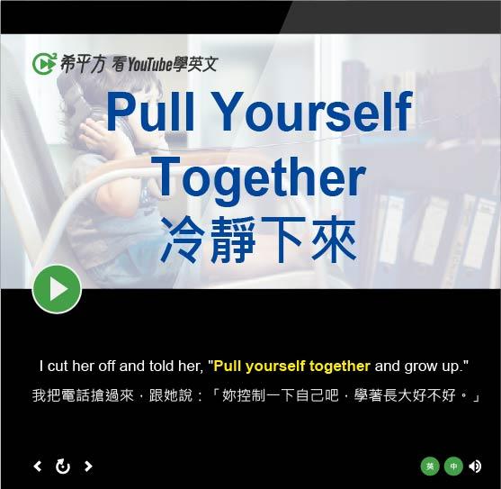 「控制情緒、冷靜下來」- Pull Yourself Together