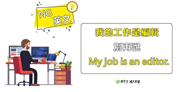 【NG 英文】『我的工作是編輯』不能說 My job is an editor.!