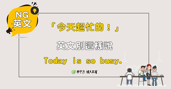【NG 英文】『今天超忙的。』別說『Today is so busy.』