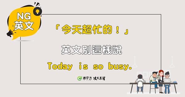 【NG 英文】『今天好忙!』的英文居然不是『Today is so busy !』