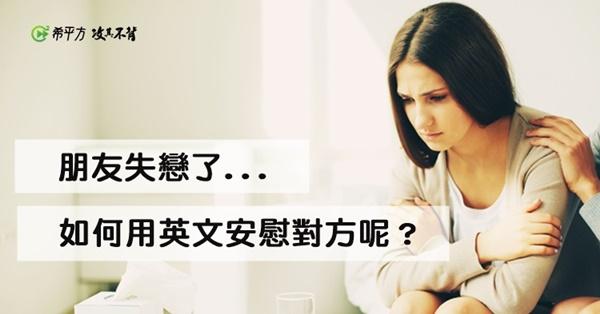【暖言暖語英文】朋友失戀了,如何用英文安慰對方呢?