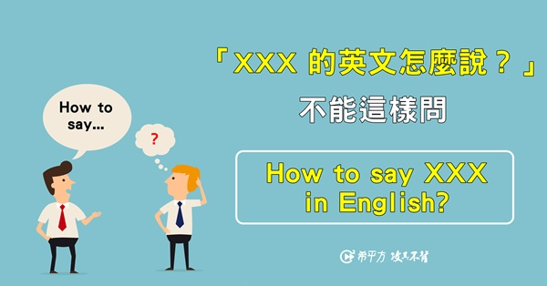 【NG 英文】別再這樣問了:How to say XXX in English?