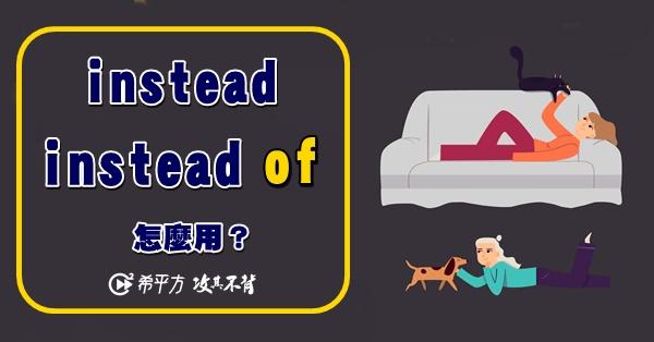 【老師救救我】instead 跟 instead of看似差異不大,其實差很大!