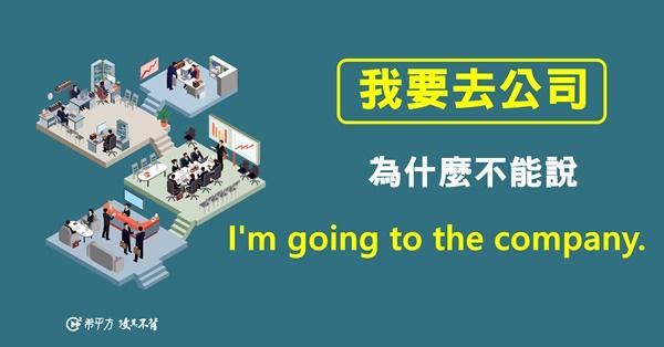 【NG 英文】為什麼『我要去公司』不能說『I'm going to the company.』?