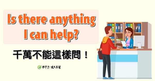 【NG 英文】Is there anything I can help? 竟然是錯的?!