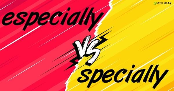 especially 和 specially 意思都是 『特別』,到底差在哪裡!?