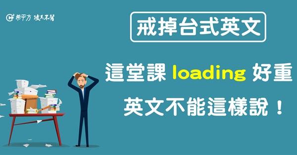 【NG 英文】這堂課 loading 很重?!英文怎麼說才對?