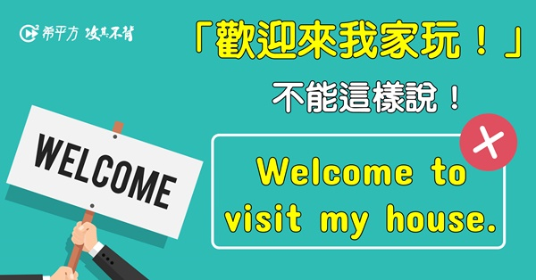 【NG 英文】『歡迎來我們家玩!』不能說 Welcome to visit my house.!