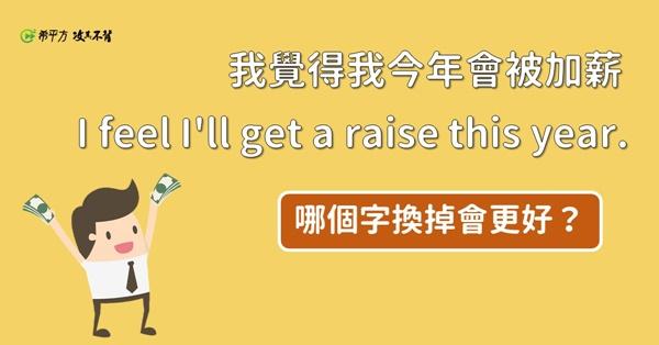 【NG 英文】『我覺得我今年會被加薪』說 I feel I'll get a raise this year. 對嗎?