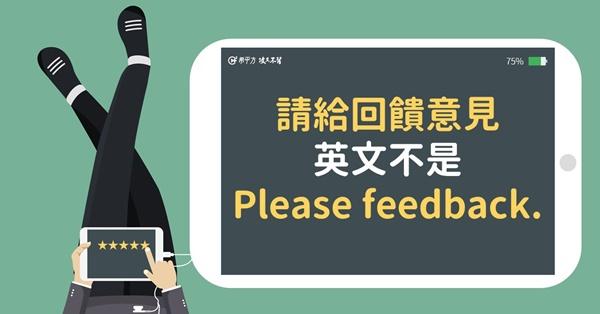 【NG 英文】『請給回饋意見』不能說 Please feedback.